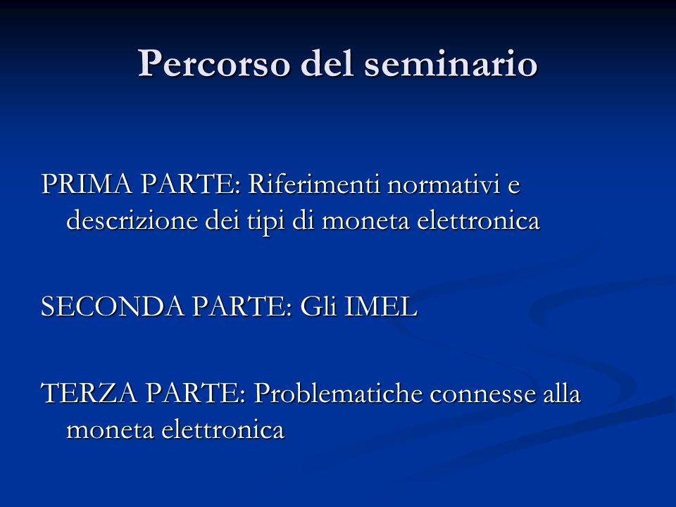 Percorso del seminario PRIMA PARTE: Riferimenti normativi e descrizione dei tipi di moneta elettronica SECONDA PARTE: Gli IMEL TERZA PARTE: Problemati