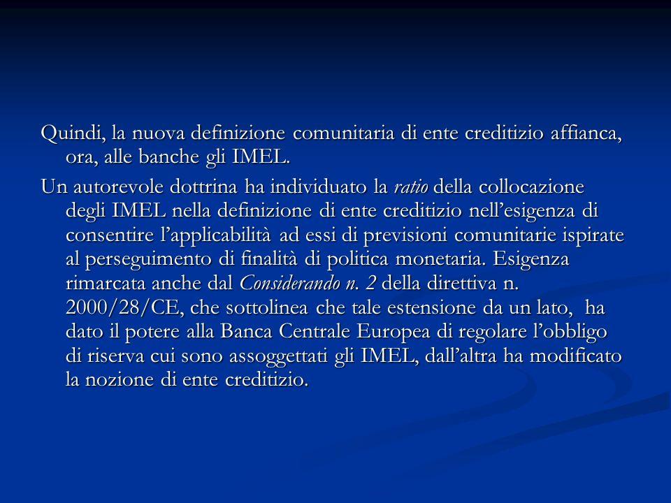 Quindi, la nuova definizione comunitaria di ente creditizio affianca, ora, alle banche gli IMEL. Un autorevole dottrina ha individuato la ratio della