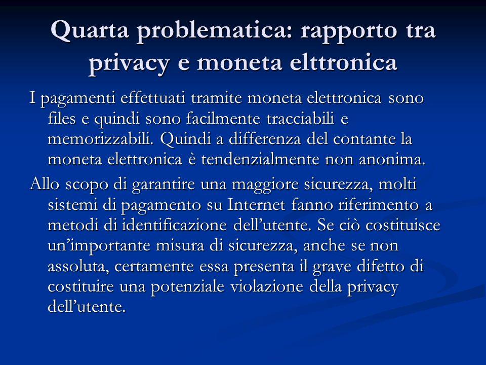 Quarta problematica: rapporto tra privacy e moneta elttronica I pagamenti effettuati tramite moneta elettronica sono files e quindi sono facilmente tr