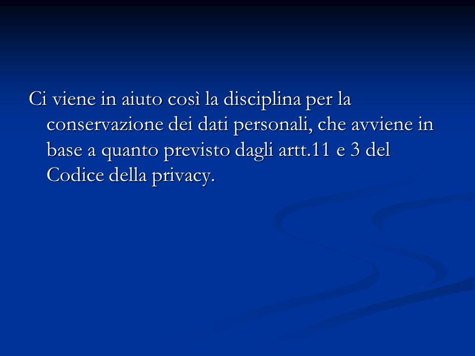 Ci viene in aiuto così la disciplina per la conservazione dei dati personali, che avviene in base a quanto previsto dagli artt.11 e 3 del Codice della