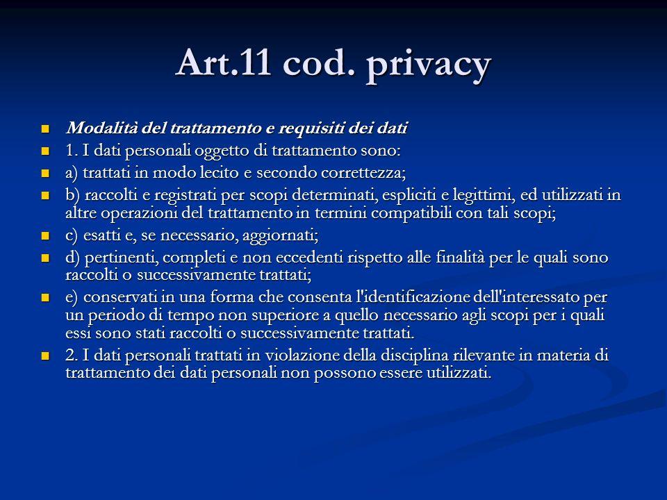 Art.11 cod. privacy Modalità del trattamento e requisiti dei dati Modalità del trattamento e requisiti dei dati 1. I dati personali oggetto di trattam
