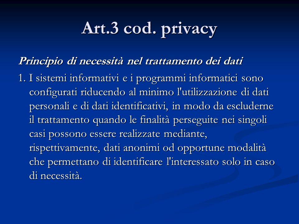 Art.3 cod. privacy Principio di necessità nel trattamento dei dati 1. I sistemi informativi e i programmi informatici sono configurati riducendo al mi