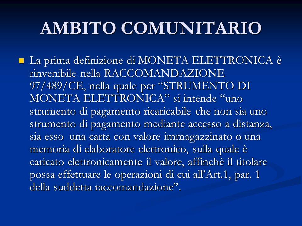 AMBITO COMUNITARIO La prima definizione di MONETA ELETTRONICA è rinvenibile nella RACCOMANDAZIONE 97/489/CE, nella quale per STRUMENTO DI MONETA ELETT