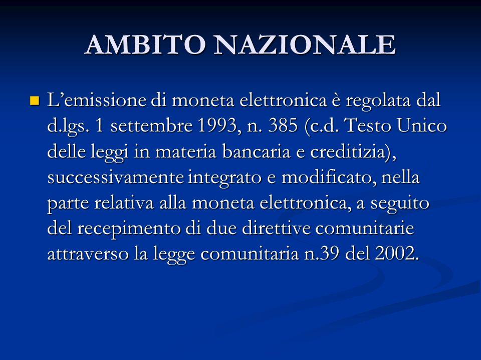 AMBITO NAZIONALE Lemissione di moneta elettronica è regolata dal d.lgs. 1 settembre 1993, n. 385 (c.d. Testo Unico delle leggi in materia bancaria e c