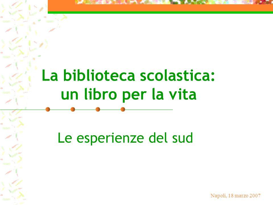 Napoli, 18 marzo 2007 La biblioteca scolastica: un libro per la vita Le esperienze del sud