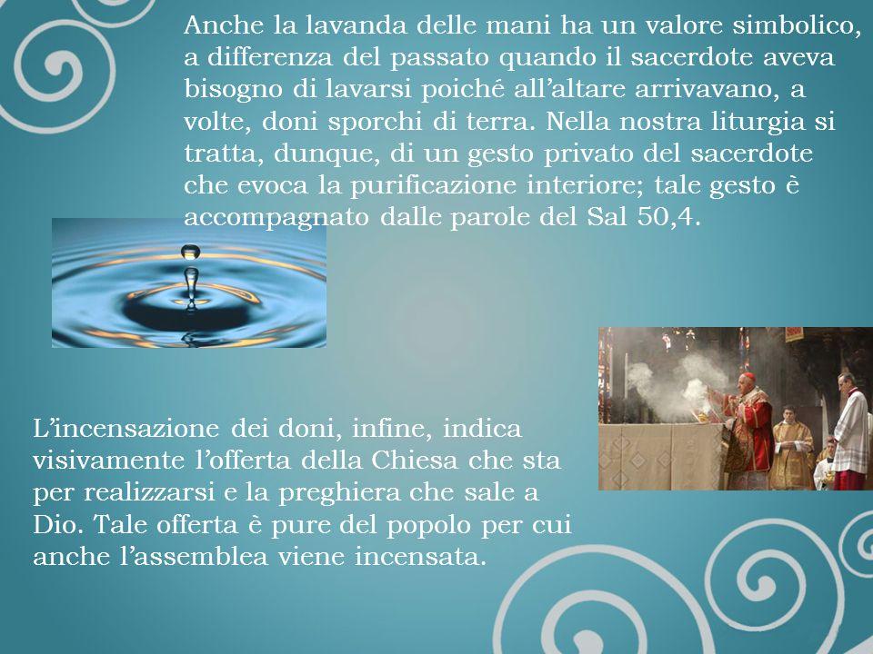 Anche la lavanda delle mani ha un valore simbolico, a differenza del passato quando il sacerdote aveva bisogno di lavarsi poiché allaltare arrivavano, a volte, doni sporchi di terra.