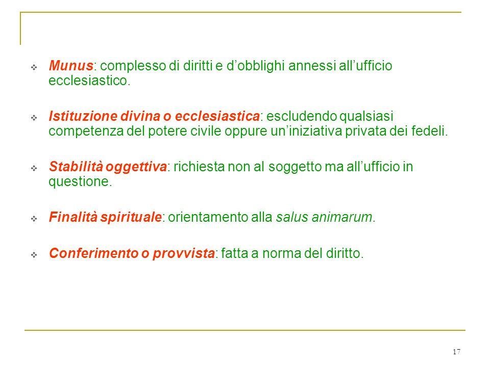 17 Elementi fondamentali di un ufficio ecclesiastico sono: Munus: complesso di diritti e dobblighi annessi allufficio ecclesiastico. Istituzione divin