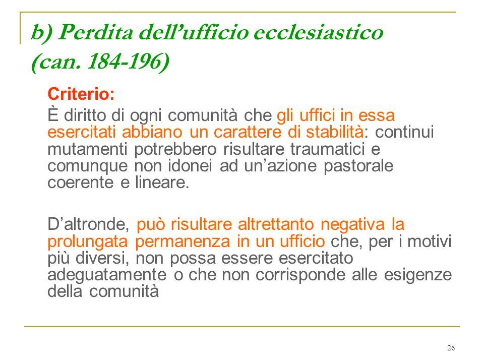 26 b) Perdita dellufficio ecclesiastico (can. 184-196) Criterio: È diritto di ogni comunità che gli uffici in essa esercitati abbiano un carattere di