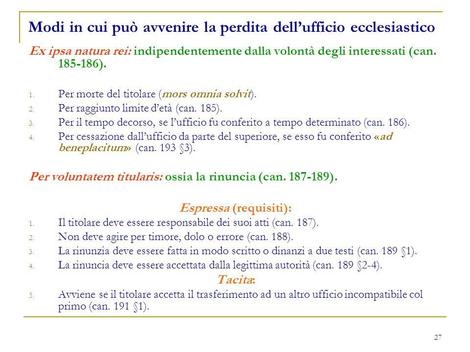 27 Modi in cui può avvenire la perdita dellufficio ecclesiastico Ex ipsa natura rei: indipendentemente dalla volontà degli interessati (can. 185-186).