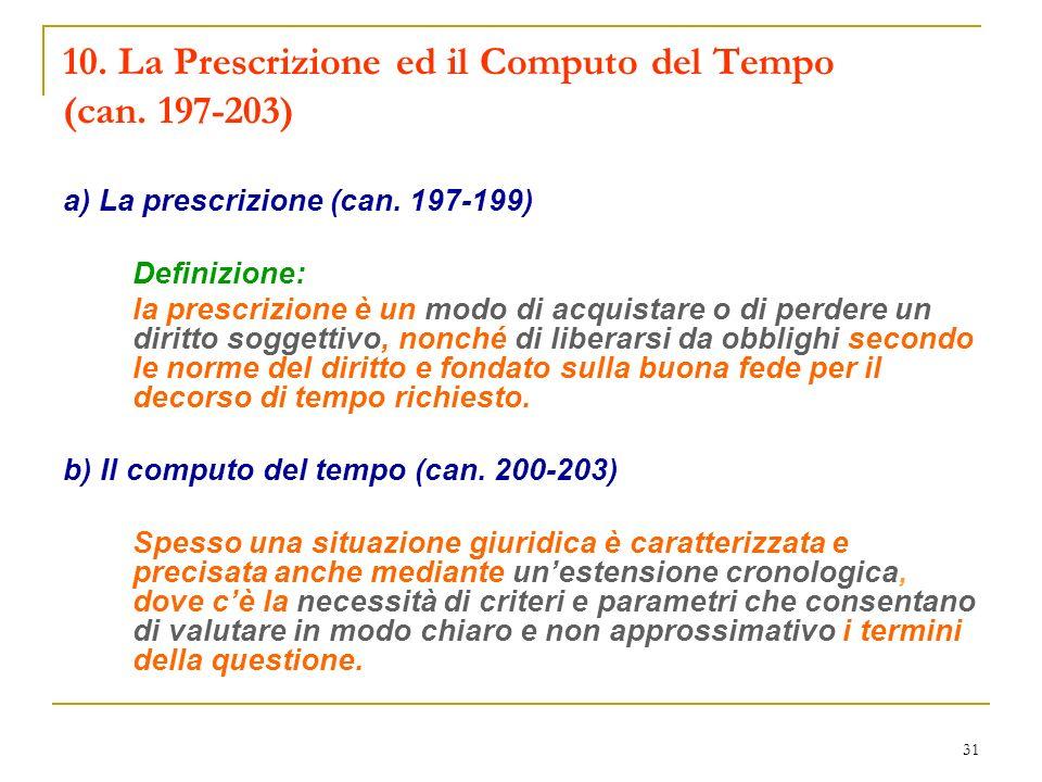 31 10. La Prescrizione ed il Computo del Tempo (can. 197-203) a) La prescrizione (can. 197-199) Definizione: la prescrizione è un modo di acquistare o