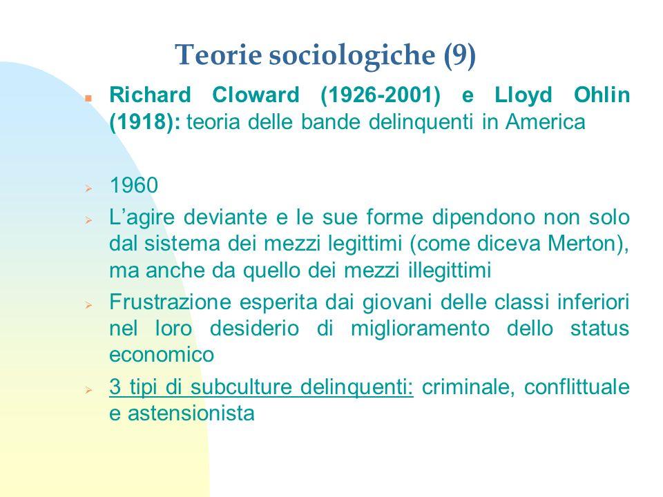 Teorie sociologiche (10) n Richard Cloward (1926-2001) e Lloyd Ohlin (1918): teoria delle bande delinquenti in America n Subcultura criminale --> utilizza mezzi illegali per procacciarsi il denaro.