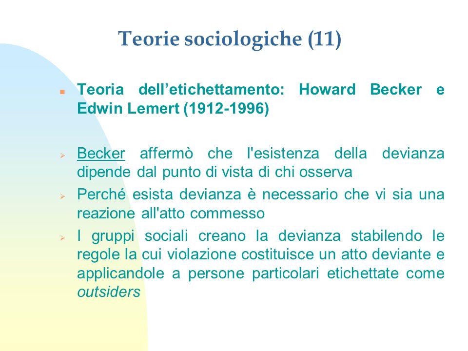 Teorie sociologiche (12) n Teoria delletichettamento: Howard Becker e Edwin Lemert (1912-1996) n La persona interiorizza l etichetta, arrivando ad autodefinirsi come deviante n Lemert: Il processo di etichettamento crea la devianza secondaria n Letichettamento è un processo che produce un senso di identificazione con l immagine deviante e con la relativa subcultura