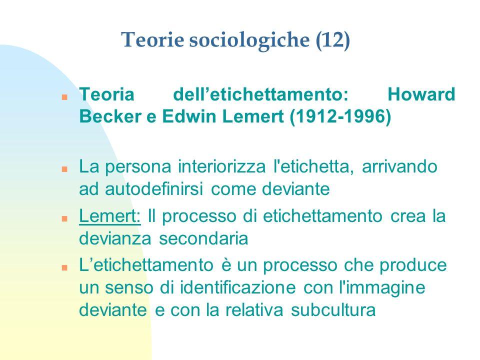 Teorie sociologiche (12) n Teoria delletichettamento: Howard Becker e Edwin Lemert (1912-1996) n La persona interiorizza l'etichetta, arrivando ad aut