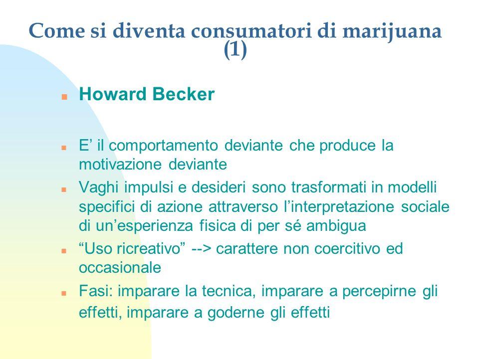 Come si diventa consumatori di marijuana (1) n Howard Becker n E il comportamento deviante che produce la motivazione deviante n Vaghi impulsi e desid