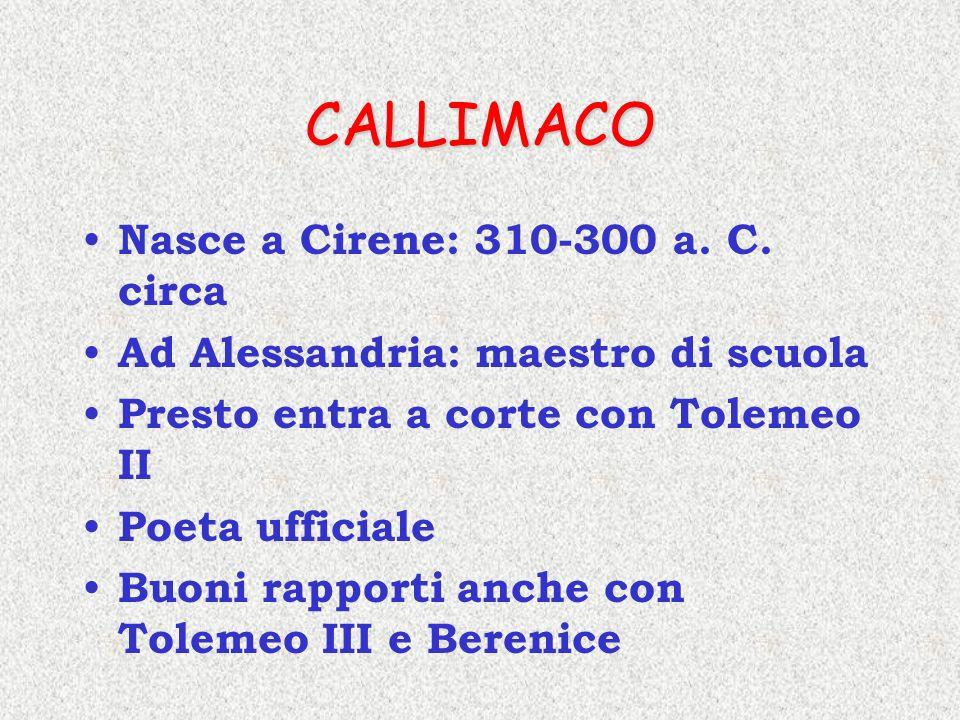 CALLIMACO Nasce a Cirene: 310-300 a. C. circa Ad Alessandria: maestro di scuola Presto entra a corte con Tolemeo II Poeta ufficiale Buoni rapporti anc