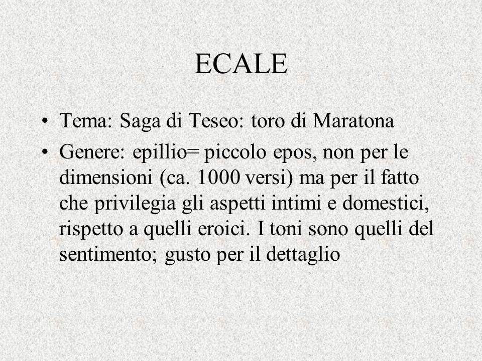 ECALE Tema: Saga di Teseo: toro di Maratona Genere: epillio= piccolo epos, non per le dimensioni (ca. 1000 versi) ma per il fatto che privilegia gli a