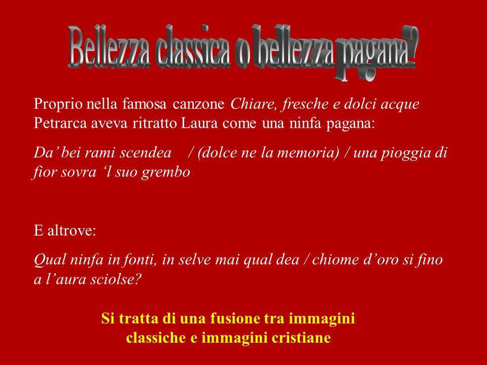 Proprio nella famosa canzone Chiare, fresche e dolci acque Petrarca aveva ritratto Laura come una ninfa pagana: Da bei rami scendea / (dolce ne la mem