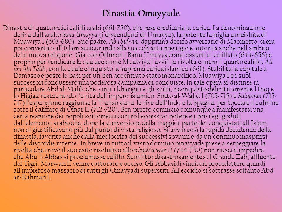 Dinastia Omayyade Dinastia di quattordici califfi arabi (661-750), che rese ereditaria la carica. La denominazione deriva dall'arabo Banu Umayya (i di