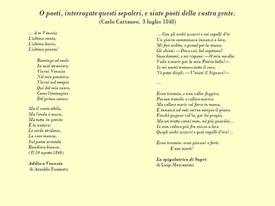 O poeti, interrogate questi sepolcri, e siate poeti della vostra gente. (Carlo Cattaneo, 3 luglio 1848) … A te Venezia L'ultimo canto, L'ultimo bacio,
