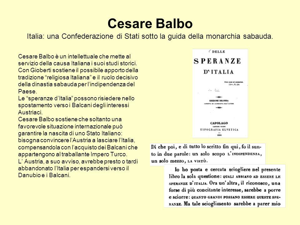 Cesare Balbo Italia: una Confederazione di Stati sotto la guida della monarchia sabauda. Cesare Balbo è un intellettuale che mette al servizio della c