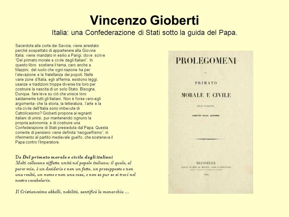 Vincenzo Gioberti Italia: una Confederazione di Stati sotto la guida del Papa. Sacerdote alla corte dei Savoia, viene arrestato perché sospettato di a