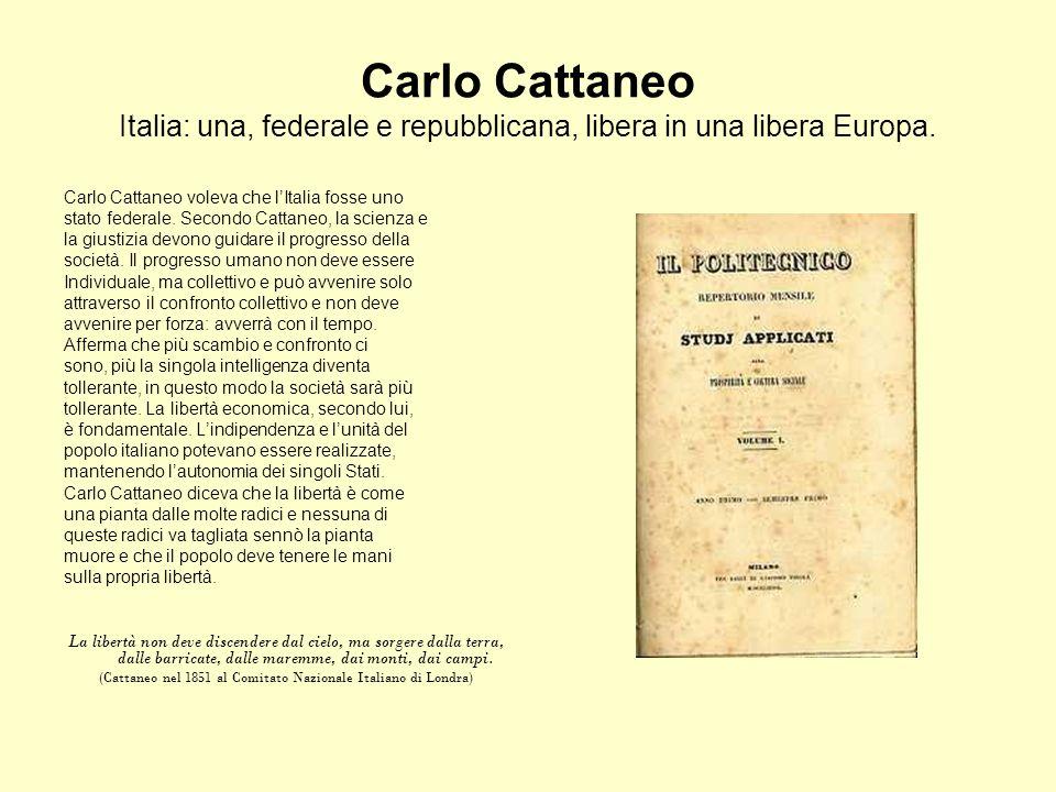 Carlo Cattaneo Italia: una, federale e repubblicana, libera in una libera Europa. Carlo Cattaneo voleva che lItalia fosse uno stato federale. Secondo