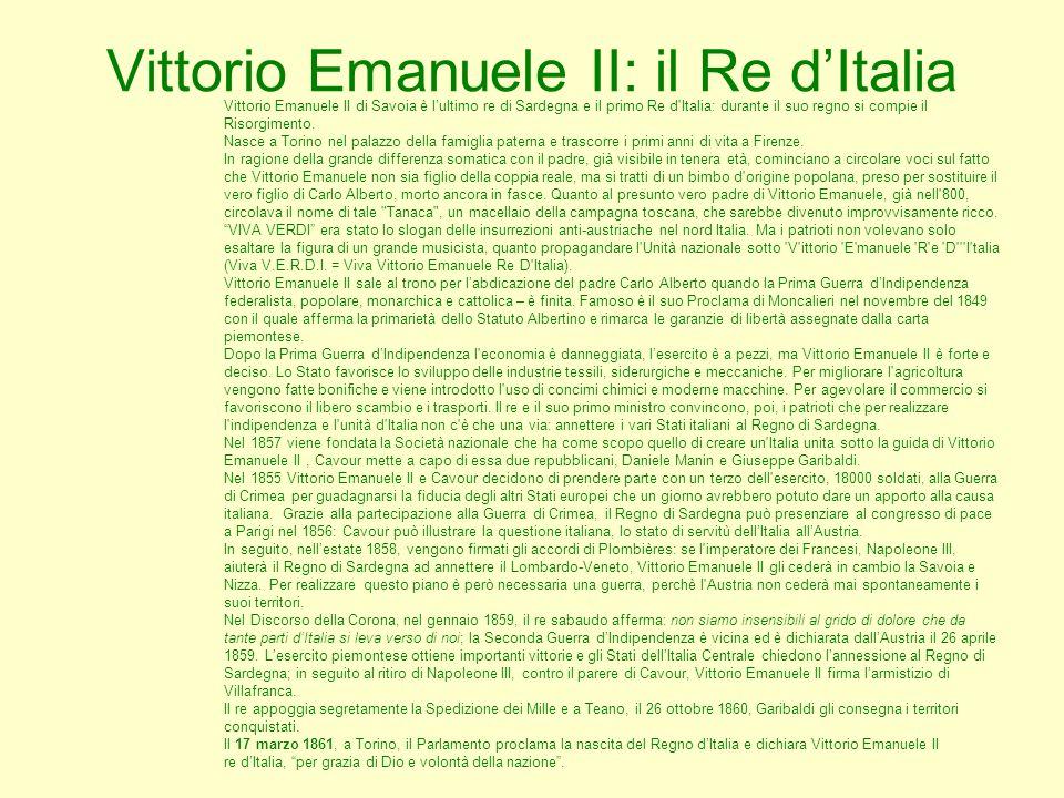 Vittorio Emanuele II: il Re dItalia Vittorio Emanuele II di Savoia è lultimo re di Sardegna e il primo Re d'Italia: durante il suo regno si compie il