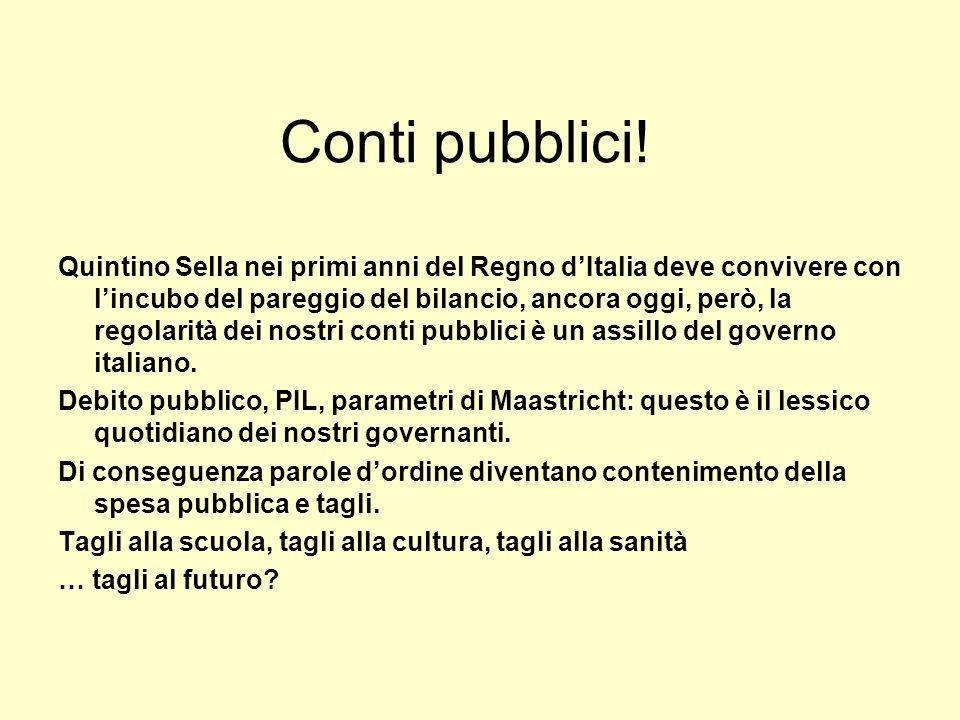 Conti pubblici! Quintino Sella nei primi anni del Regno dItalia deve convivere con lincubo del pareggio del bilancio, ancora oggi, però, la regolarità