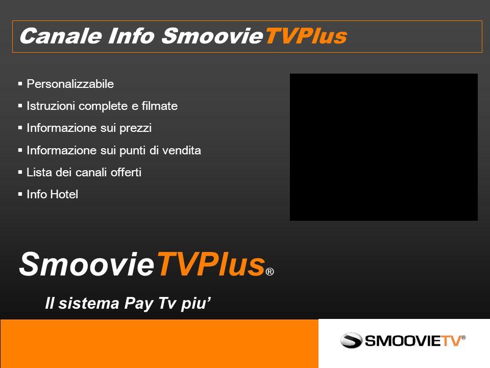 Canale Info SmoovieTVPlus SmoovieTVPlus ® Il sistema Pay Tv piu Personalizzabile Istruzioni complete e filmate Informazione sui prezzi Informazione sui punti di vendita Lista dei canali offerti Info Hotel