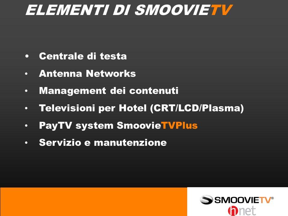 ELEMENTI DI SMOOVIETV Centrale di testa Antenna Networks Management dei contenuti Televisioni per Hotel (CRT/LCD/Plasma) PayTV system SmoovieTVPlus Servizio e manutenzione
