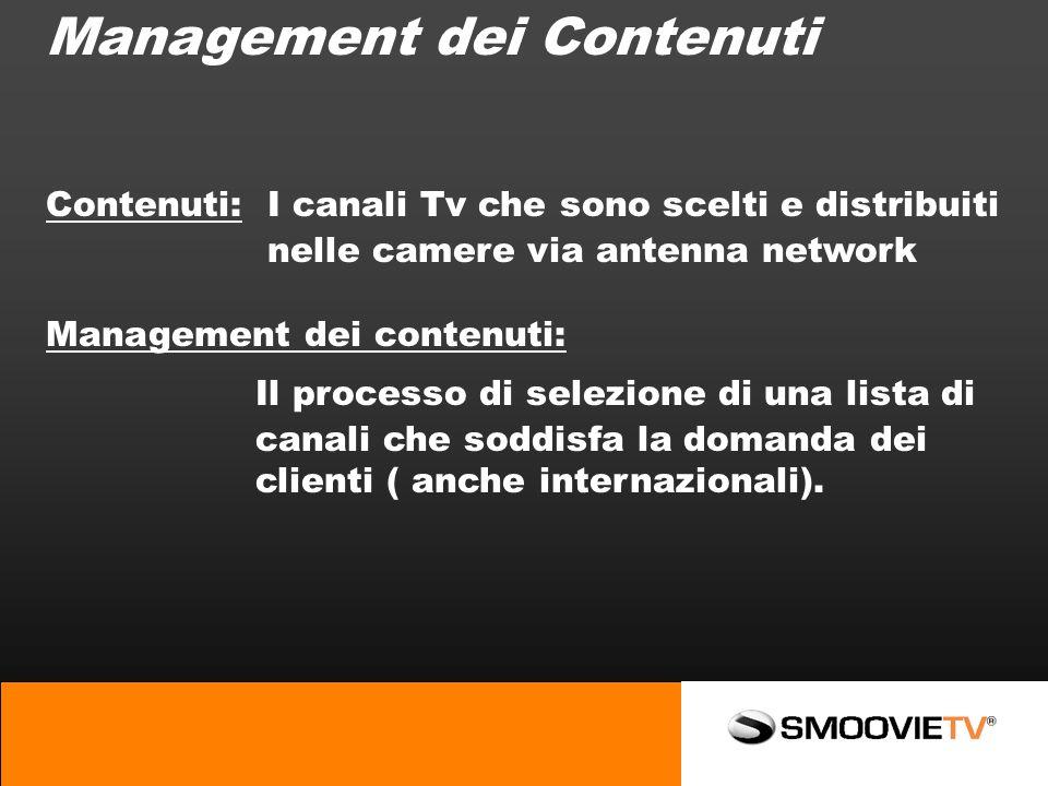 Management dei Contenuti Contenuti: I canali Tv che sono scelti e distribuiti nelle camere via antenna network Management dei contenuti: Il processo di selezione di una lista di canali che soddisfa la domanda dei clienti ( anche internazionali).