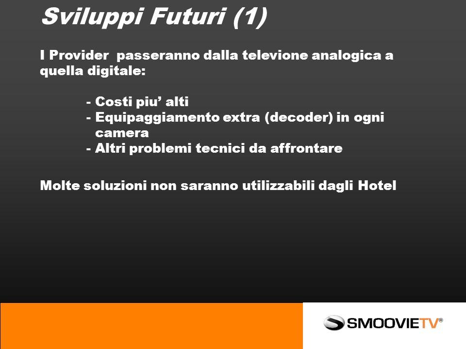 Sviluppi Futuri (1) I Provider passeranno dalla televione analogica a quella digitale: - Costi piu alti - Equipaggiamento extra (decoder) in ogni camera - Altri problemi tecnici da affrontare Molte soluzioni non saranno utilizzabili dagli Hotel