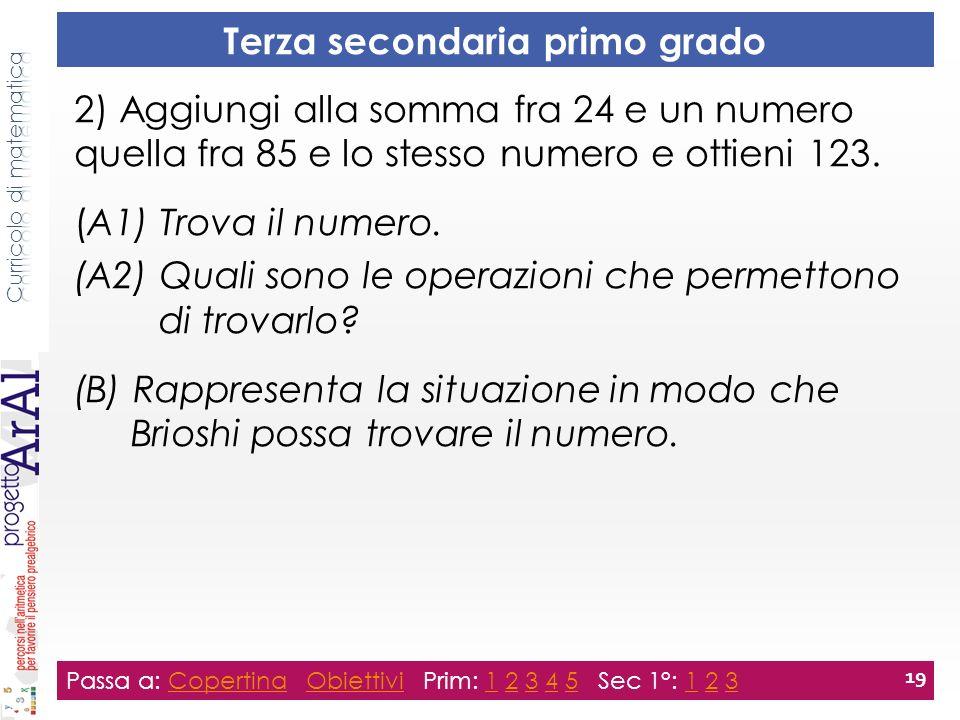 Terza secondaria primo grado Passa a: Copertina Obiettivi Prim: 1 2 3 4 5 Sec 1°: 1 2 3CopertinaObiettivi12345123 19 2) Aggiungi alla somma fra 24 e un numero quella fra 85 e lo stesso numero e ottieni 123.