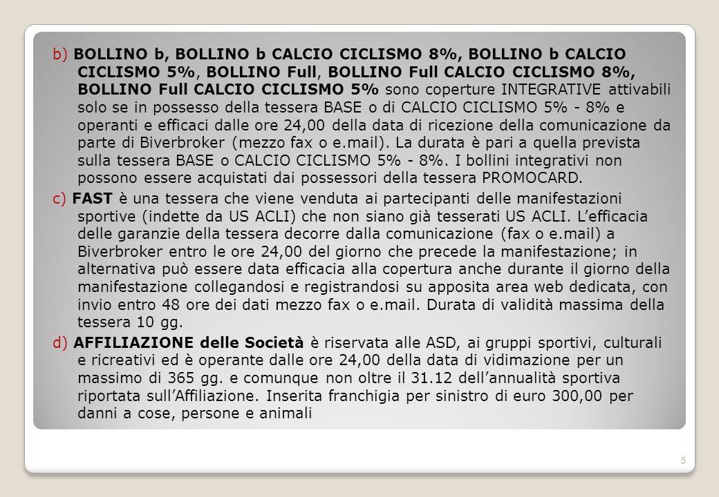 b) BOLLINO b, BOLLINO b CALCIO CICLISMO 8%, BOLLINO b CALCIO CICLISMO 5%, BOLLINO Full, BOLLINO Full CALCIO CICLISMO 8%, BOLLINO Full CALCIO CICLISMO 5% sono coperture INTEGRATIVE attivabili solo se in possesso della tessera BASE o di CALCIO CICLISMO 5% - 8% e operanti e efficaci dalle ore 24,00 della data di ricezione della comunicazione da parte di Biverbroker (mezzo fax o e.mail).