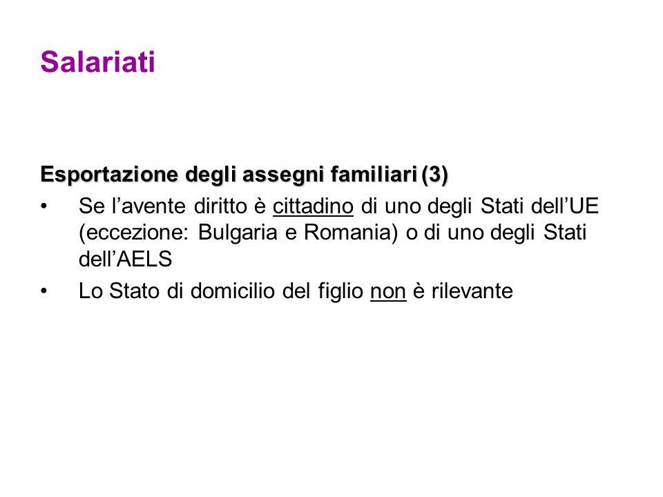 Salariati Esportazione degli assegni familiari (3) Se lavente diritto è cittadino di uno degli Stati dellUE (eccezione: Bulgaria e Romania) o di uno degli Stati dellAELS Lo Stato di domicilio del figlio non è rilevante