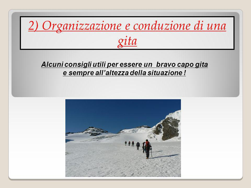 2) Organizzazione e conduzione di una gita Alcuni consigli utili per essere un bravo capo gita e sempre allaltezza della situazione !