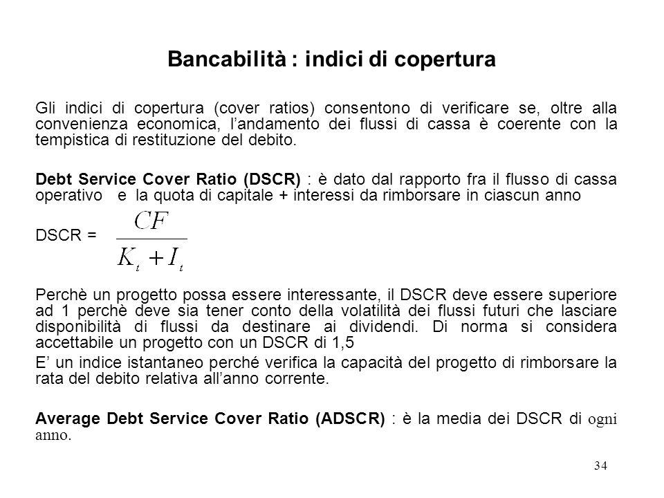 34 Bancabilità : indici di copertura Gli indici di copertura (cover ratios) consentono di verificare se, oltre alla convenienza economica, landamento