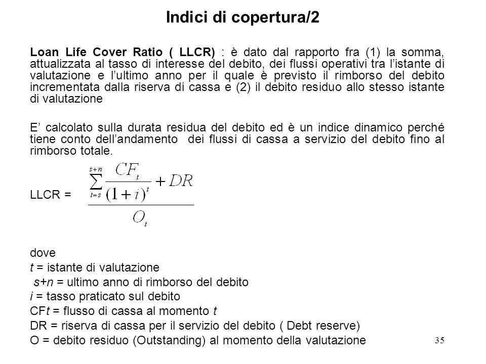 35 Indici di copertura/2 Loan Life Cover Ratio ( LLCR) : è dato dal rapporto fra (1) la somma, attualizzata al tasso di interesse del debito, dei flus