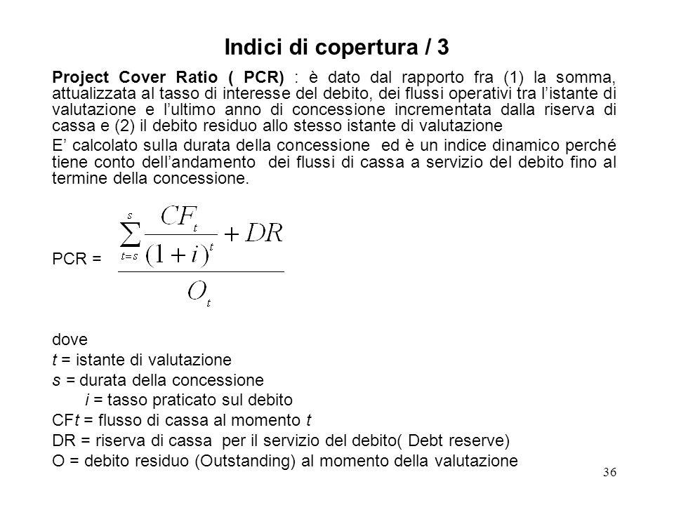 36 Indici di copertura / 3 Project Cover Ratio ( PCR) : è dato dal rapporto fra (1) la somma, attualizzata al tasso di interesse del debito, dei fluss