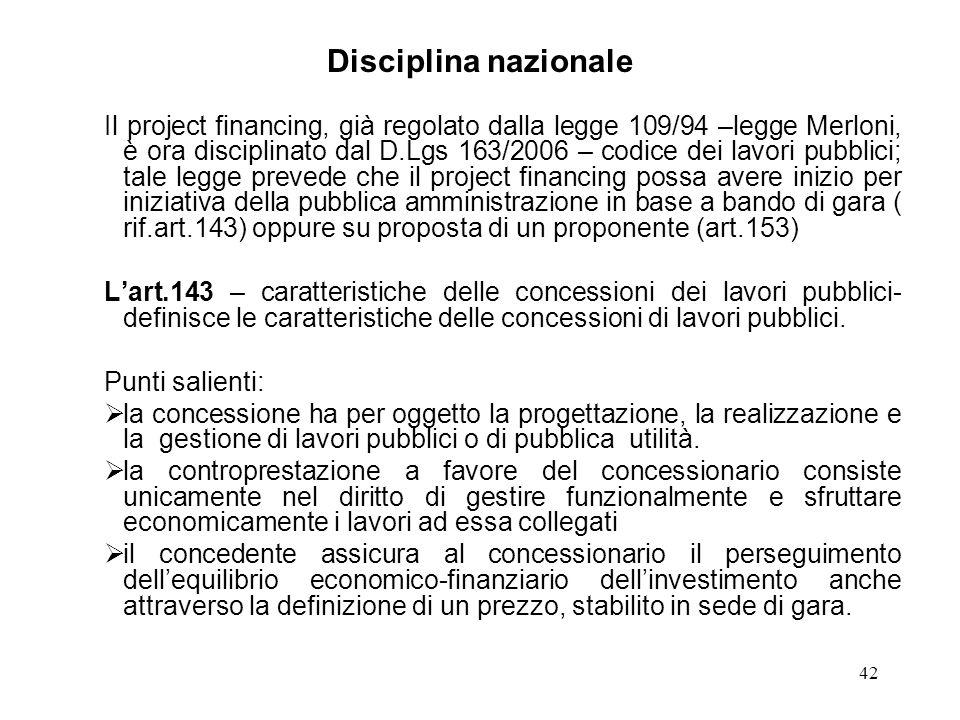 42 Disciplina nazionale Il project financing, già regolato dalla legge 109/94 –legge Merloni, è ora disciplinato dal D.Lgs 163/2006 – codice dei lavor