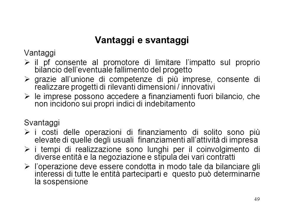 49 Vantaggi e svantaggi Vantaggi il pf consente al promotore di limitare limpatto sul proprio bilancio delleventuale fallimento del progetto grazie al