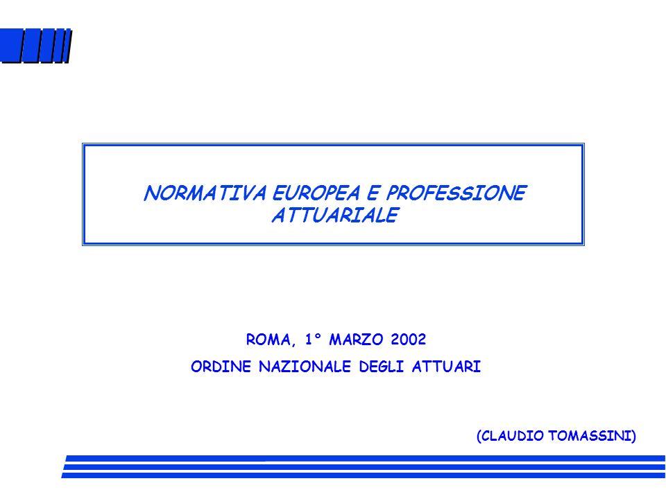 NORMATIVA EUROPEA E PROFESSIONE ATTUARIALE ROMA, 1° MARZO 2002 ORDINE NAZIONALE DEGLI ATTUARI (CLAUDIO TOMASSINI)