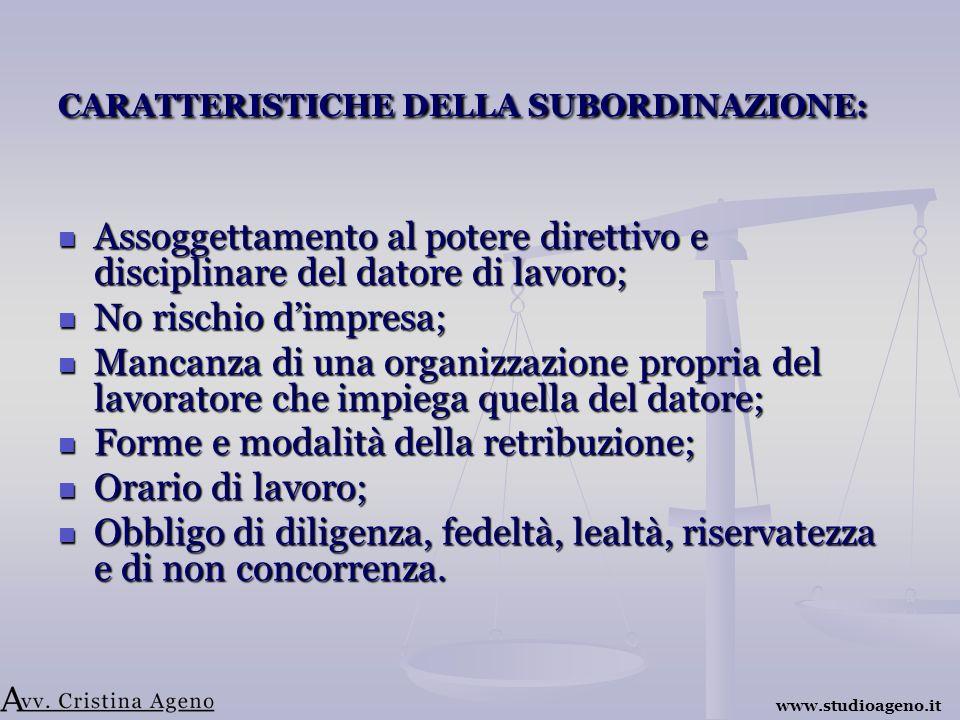 CARATTERISTICHE DELLA SUBORDINAZIONE: Assoggettamento al potere direttivo e disciplinare del datore di lavoro; Assoggettamento al potere direttivo e disciplinare del datore di lavoro; No rischio dimpresa; No rischio dimpresa; Mancanza di una organizzazione propria del lavoratore che impiega quella del datore; Mancanza di una organizzazione propria del lavoratore che impiega quella del datore; Forme e modalità della retribuzione; Forme e modalità della retribuzione; Orario di lavoro; Orario di lavoro; Obbligo di diligenza, fedeltà, lealtà, riservatezza e di non concorrenza.