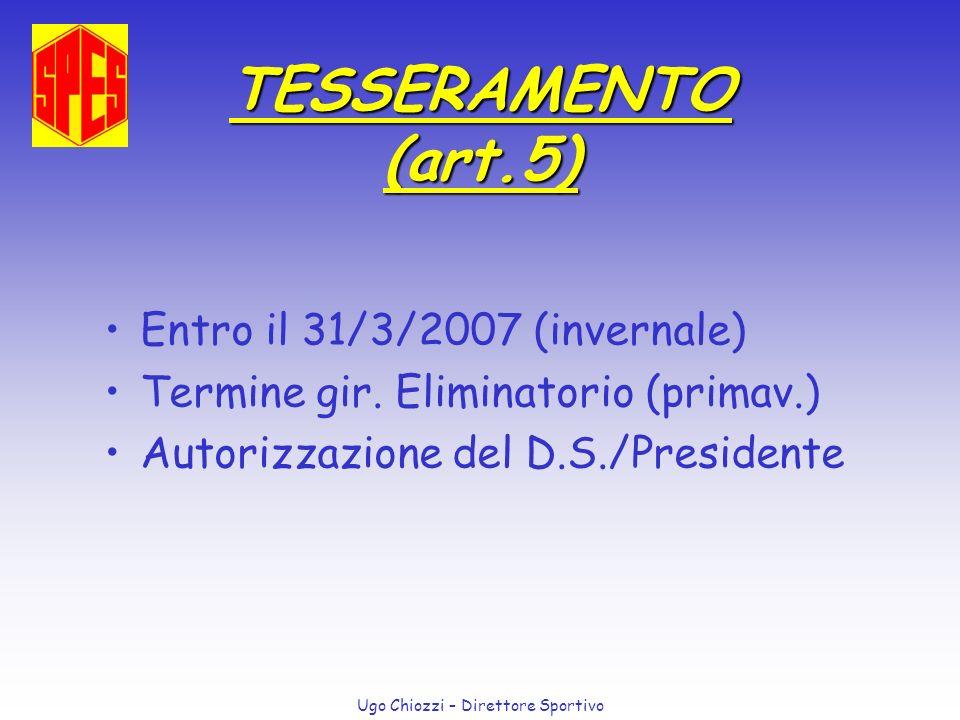 Ugo Chiozzi – Direttore Sportivo TESSERAMENTO (art.5) Entro il 31/3/2007 (invernale) Termine gir. Eliminatorio (primav.) Autorizzazione del D.S./Presi