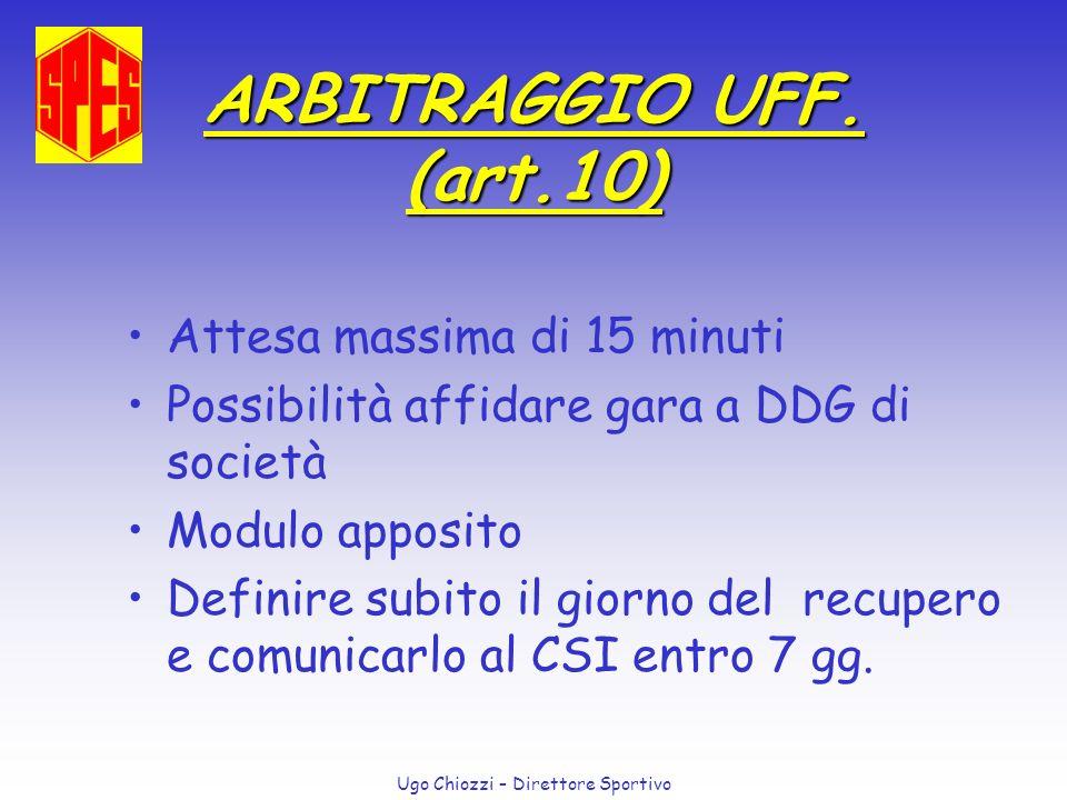 Ugo Chiozzi – Direttore Sportivo ARBITRAGGIO UFF. (art.10) Attesa massima di 15 minuti Possibilità affidare gara a DDG di società Modulo apposito Defi