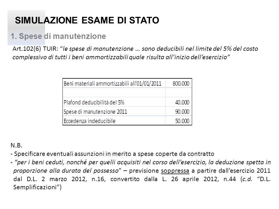 SIMULAZIONE ESAME DI STATO 1. Spese di manutenzione Art.102(6) TUIR: le spese di manutenzione … sono deducibili nel limite del 5% del costo complessiv