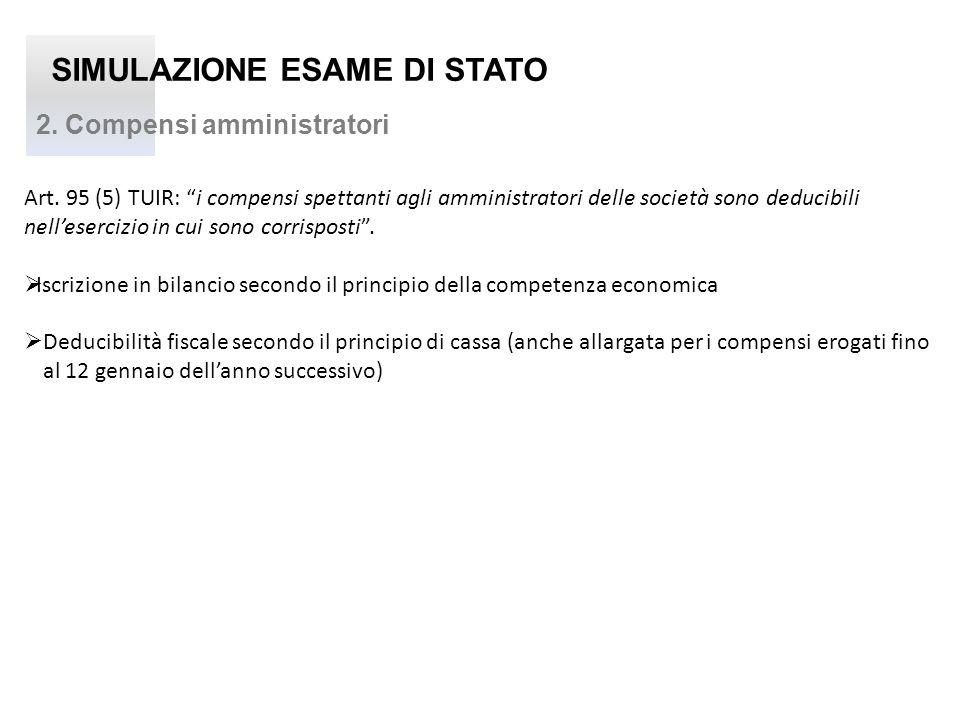 SIMULAZIONE ESAME DI STATO 2. Compensi amministratori Art. 95 (5) TUIR: i compensi spettanti agli amministratori delle società sono deducibili nellese