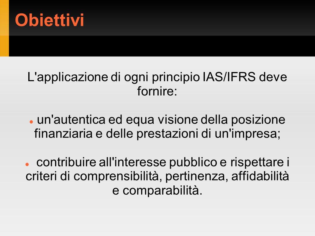 Obiettivi L'applicazione di ogni principio IAS/IFRS deve fornire: un'autentica ed equa visione della posizione finanziaria e delle prestazioni di un'i