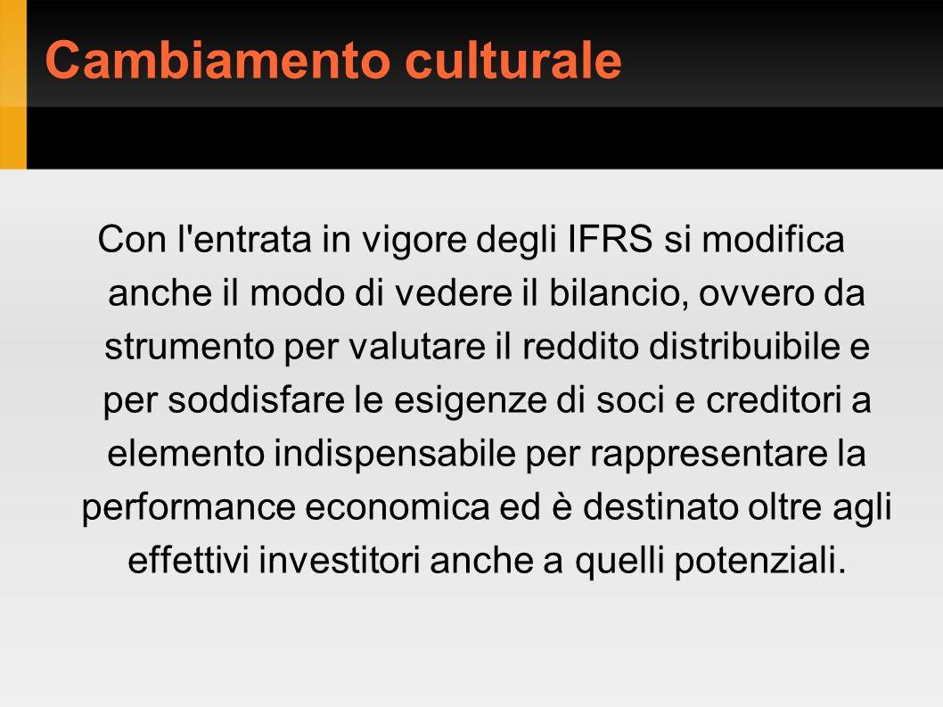 Cambiamento culturale Con l entrata in vigore degli IFRS si modifica anche il modo di vedere il bilancio, ovvero da strumento per valutare il reddito distribuibile e per soddisfare le esigenze di soci e creditori a elemento indispensabile per rappresentare la performance economica ed è destinato oltre agli effettivi investitori anche a quelli potenziali.