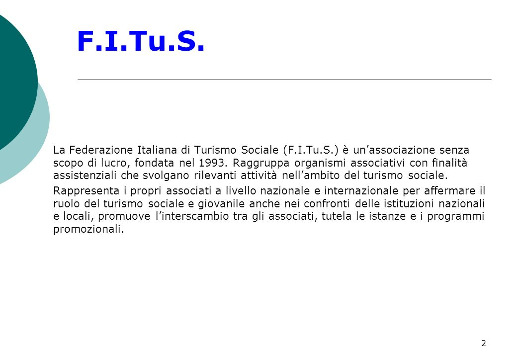 3 I numeri del turismo sociale I soci F.I.Tu.S.: 6 importanti associazioni turistiche: (AIG) Ostelli della Gioventù, (CTG) Centro Turistico Giovanile, (TCI) Touring Club Italiano, (CTS) Centro Turistico Studentesco, (Etsi-Cisl) Ente Turistico Sociale Italiano; (CTA) Centro Turistico ACLI; 3 grandi organizzazioni del tempo libero: (ACSI) Associazione Centri Sportivi Italiani, (AICS) Associazione Italiana Cultura e Sport, (FITeL) Federazione Italiana Tempo Libero (Cral di Cigil, Cisl, Uil); 2 centrali cooperative: Federcultura Turismo (Confcooperative), Ancst (Lega Cooperative); La F.I.Tu.S., tramite le associazioni aderenti, rappresenta circa 3 milioni di persone e le loro famiglie, con volumi di attività turistica di oltre 1 miliardo di euro annui.